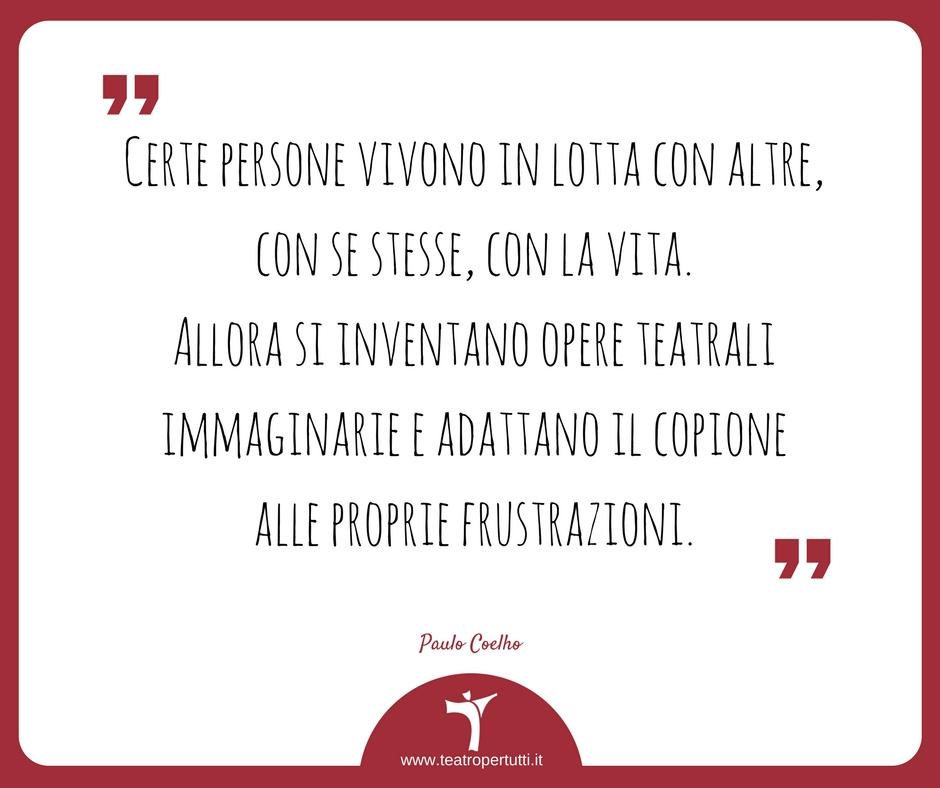 Certe persone vivono in lotta con altre, con se stesse, con la vita. Allora si inventano opere teatrali immaginarie e adattano il copione alle proprie frustrazioni. - Paulo Coelho