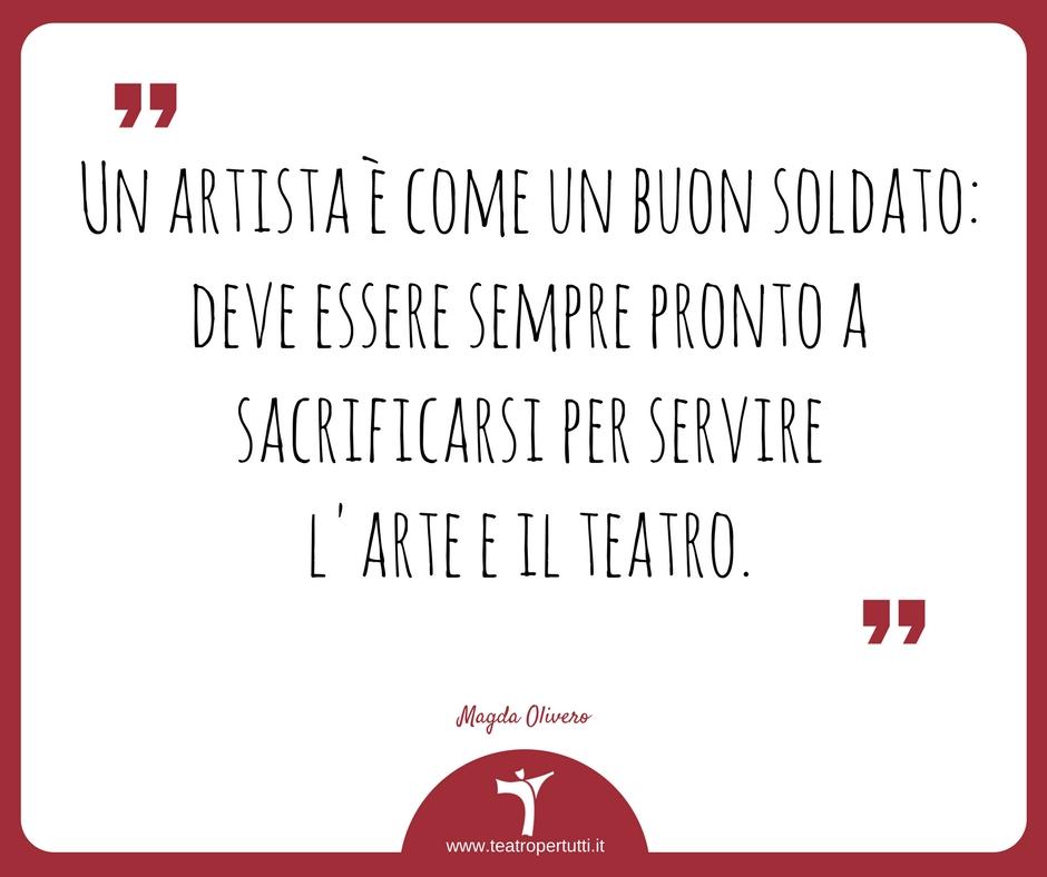 Un artista è come un buon soldato: deve essere sempre pronto a sacrificarsi per servire l'arte e il teatro. - Magda Olivero
