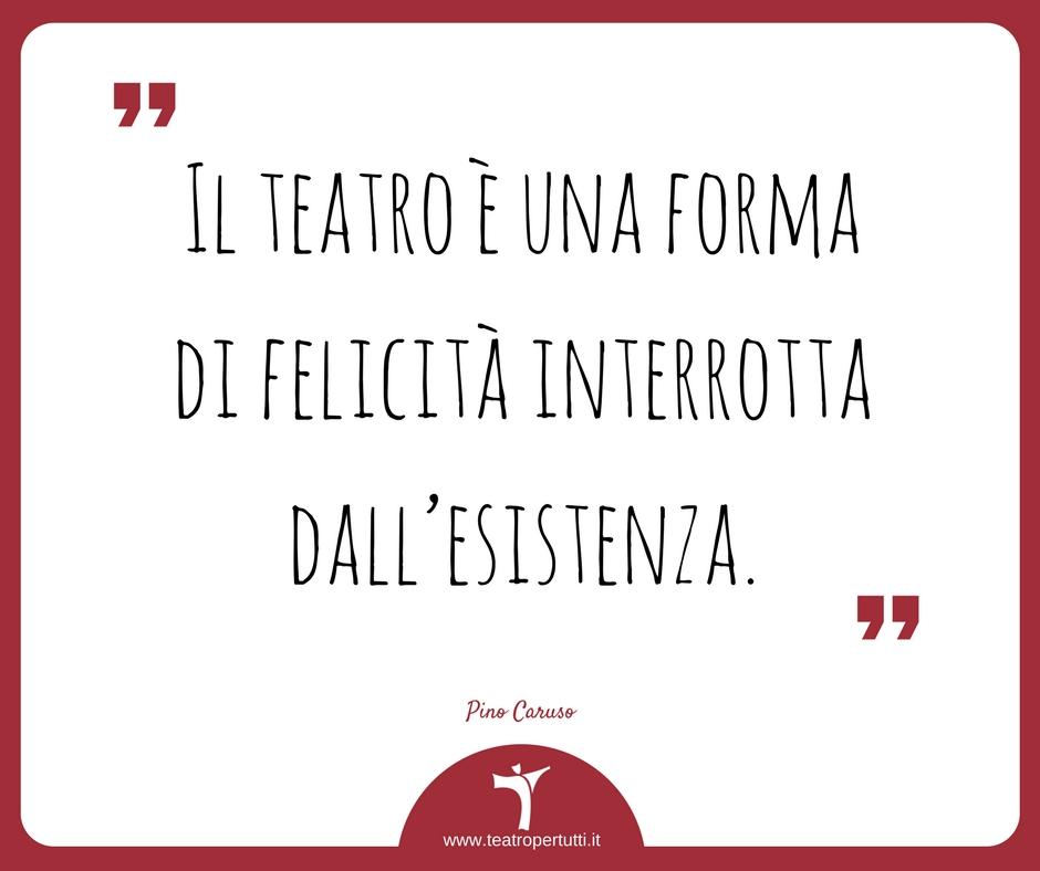 Il teatro è una forma di felicità interrotta dall'esistenza - Pino Caruso