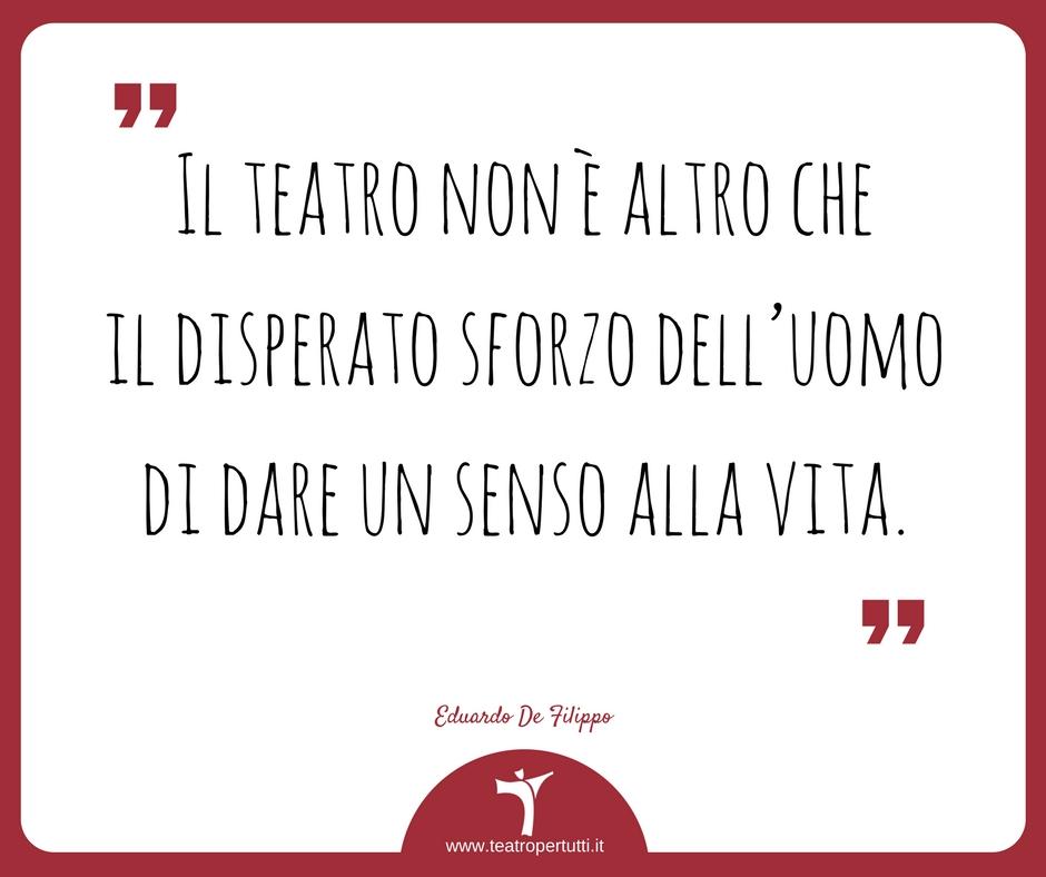 Il teatro non è altro che il disperato sforzo dell'uomo di dare un senso alla vita. - Eduardo De Filippo