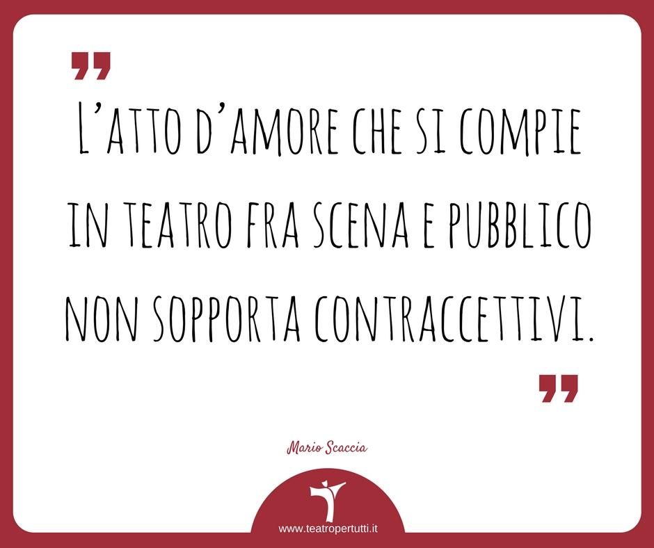 L'atto d'amore che si compie in teatro fra scena e pubblico non sopporta contraccettivi. - Mario Scaccia
