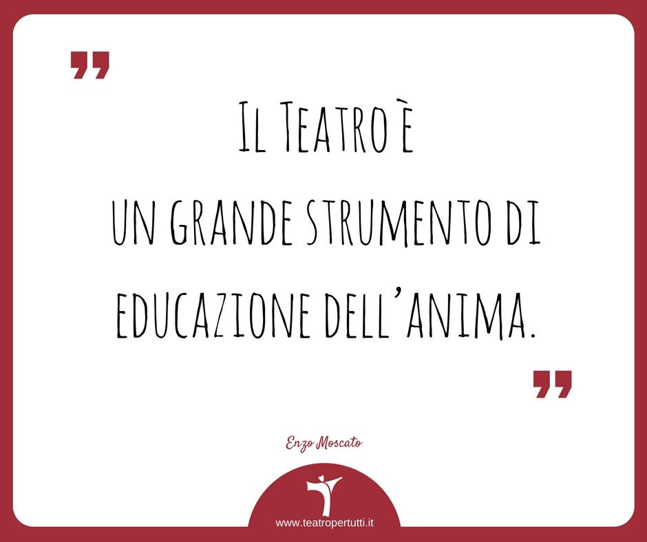 Il Teatro è un grande strumento di educazione dell'anima. - Enzo Moscato