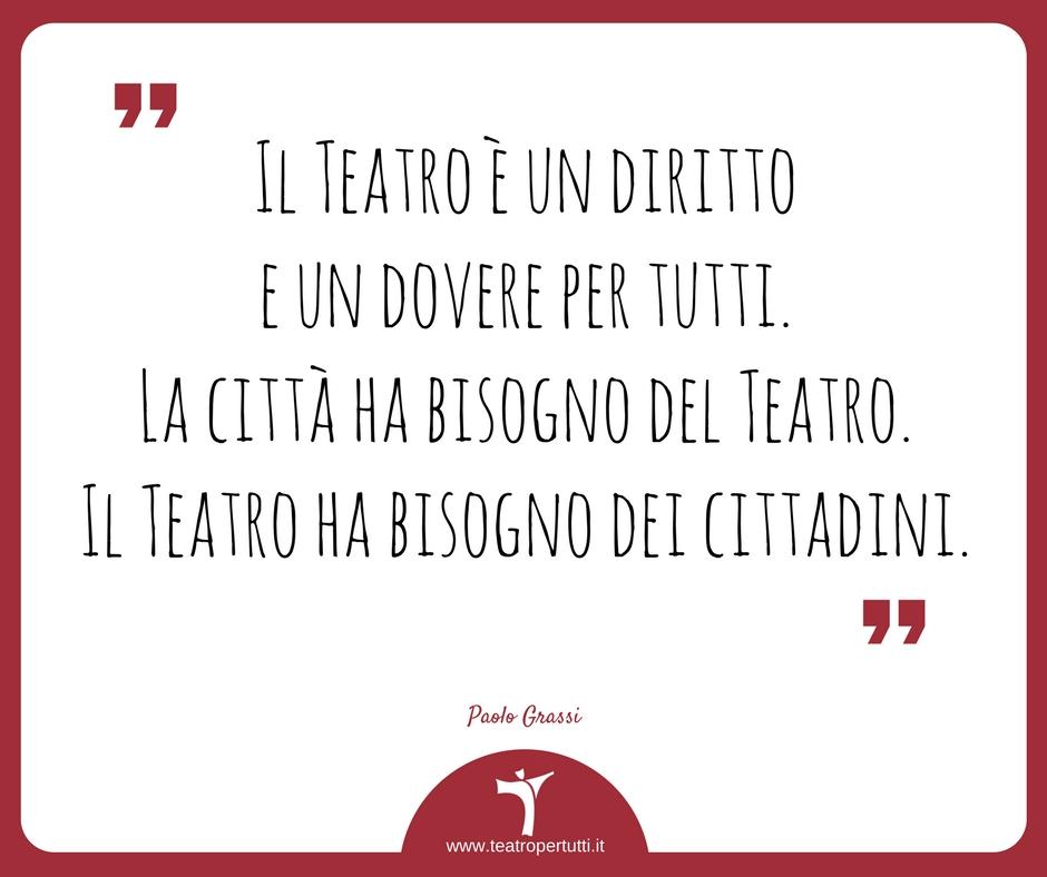Il Teatro è un diritto e un dovere per tutti. La città ha bisogno del Teatro. Il Teatro ha bisogno dei cittadini. - Paolo Grassi
