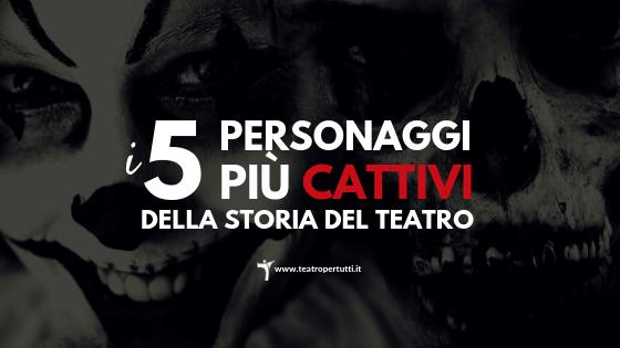 I 5 personaggi più cattivi del Teatro